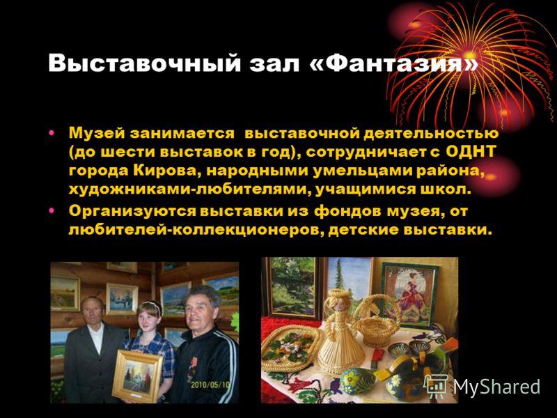 Выставочный зал «Фантазия» Музей занимается выставочной деятельностью (до шести выставок в год), сотрудничает с ОДНТ города Кирова, народными умельцами района, художниками-любителями, учащимися школ. Организуются выставки из фондов музея, от любителе