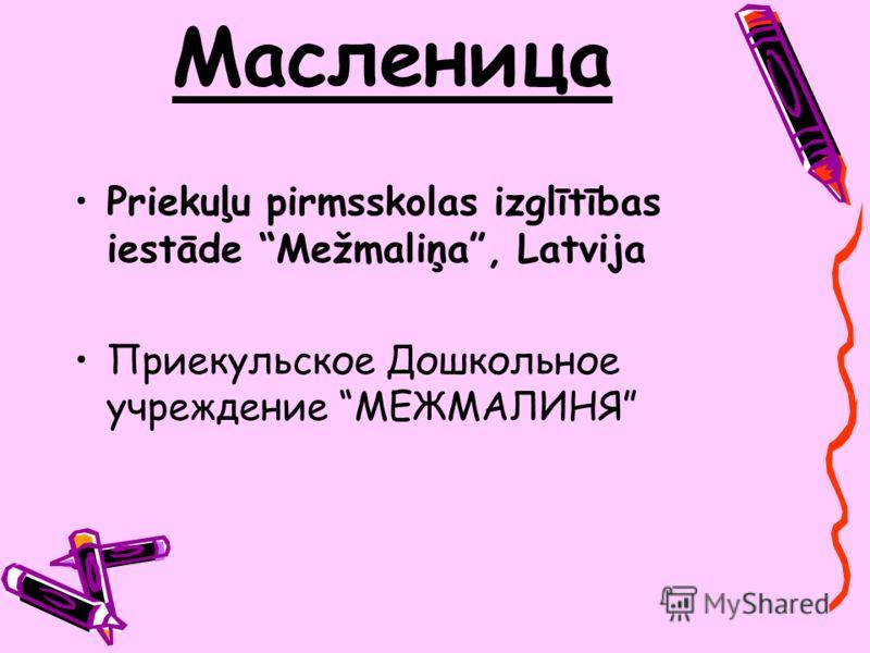 Масленица Priekuļu pirmsskolas izglītības iestāde Mežmaliņa, Latvija Приекульское Дошкольное учреждение МЕЖМАЛИНЯ