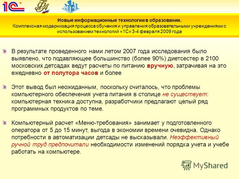 В результате проведенного нами летом 2007 года исследования было выявлено, что подавляющее большинство (более 90%) диетсестер в 2100 московских детсадах ведут расчеты по питанию вручную, затрачивая на это ежедневно от полутора часов и более Этот выво