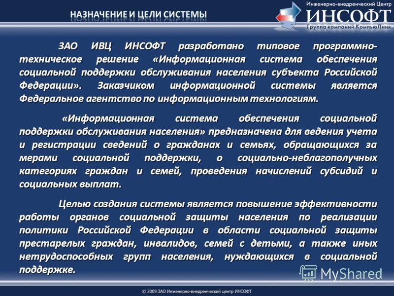 ЗАО ИВЦ ИНСОФТ разработано типовое программно- техническое решение «Информационная система обеспечения социальной поддержки обслуживания населения субъекта Российской Федерации». Заказчиком информационной системы является Федеральное агентство по инф
