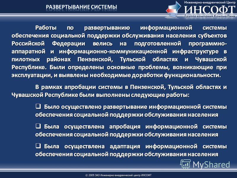 Работы по развертыванию информационной системы обеспечения социальной поддержки обслуживания населения субъектов Российской Федерации велись на подготовленной программно- аппаратной и информационно-коммуникационной инфраструктуре в пилотных районах П