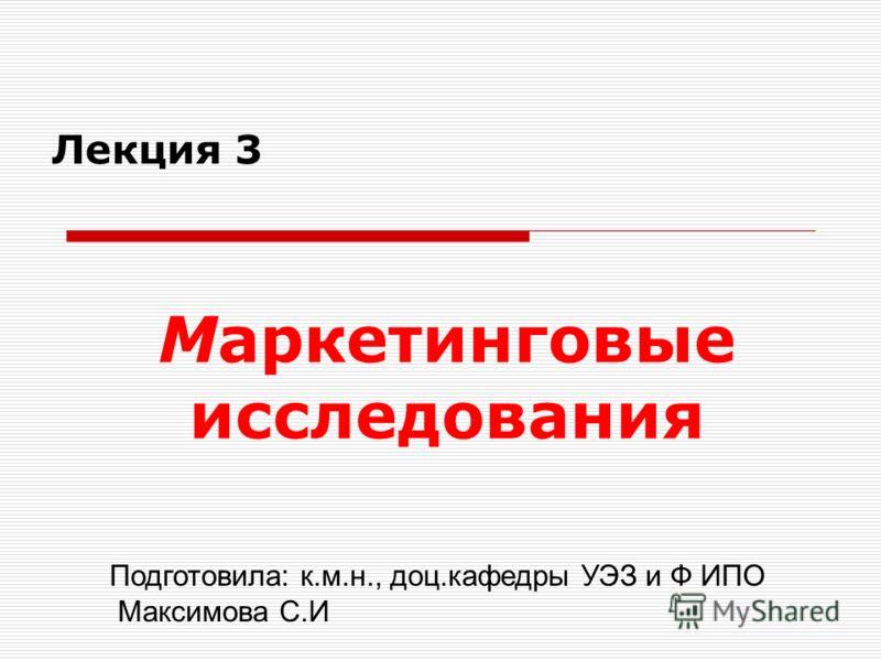 Маркетинговые исследования Подготовила: к.м.н., доц.кафедры УЭЗ и Ф ИПО Максимова С.И Лекция 3