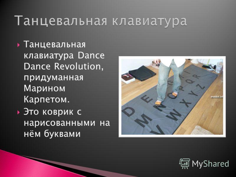 Танцевальная клавиатура Dance Dance Revolution, придуманная Марином Карпетом. Это коврик с нарисованными на нём буквами