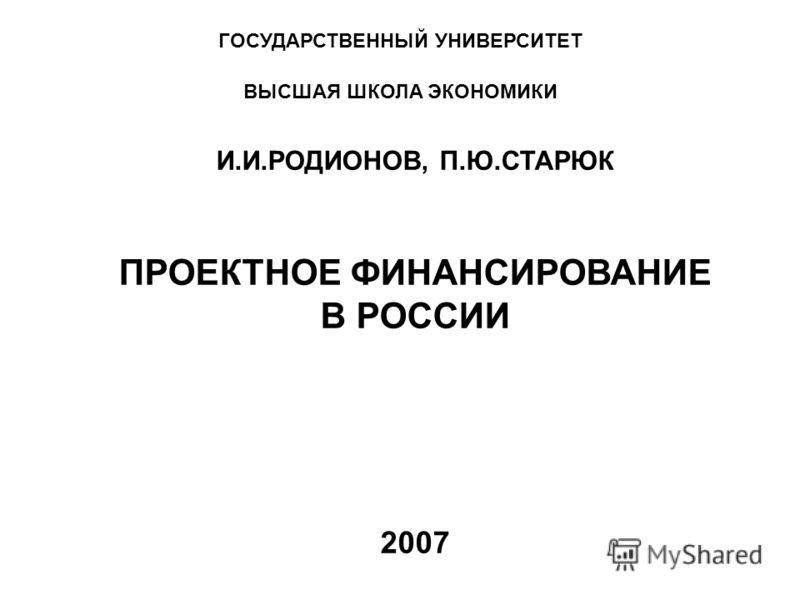 ГОСУДАРСТВЕННЫЙ УНИВЕРСИТЕТ ВЫСШАЯ ШКОЛА ЭКОНОМИКИ И.И.РОДИОНОВ, П.Ю.СТАРЮК ПРОЕКТНОЕ ФИНАНСИРОВАНИЕ В РОССИИ 2007