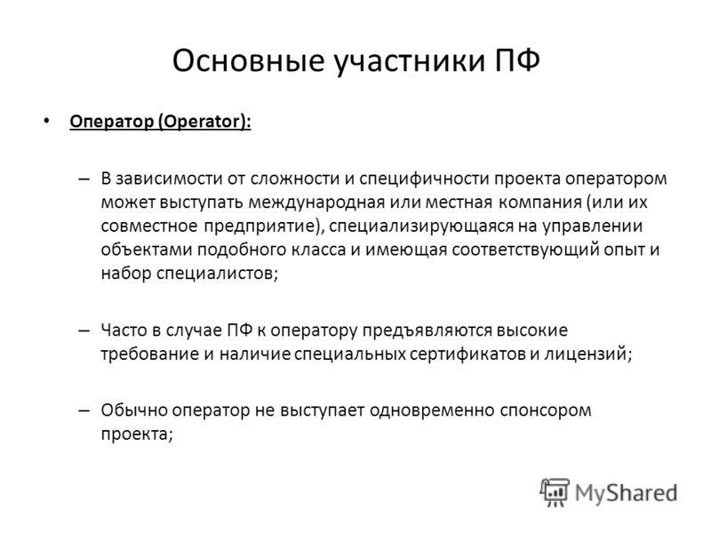 Основные участники ПФ Оператор (Operator): – В зависимости от сложности и специфичности проекта оператором может выступать международная или местная компания (или их совместное предприятие), специализирующаяся на управлении объектами подобного класса