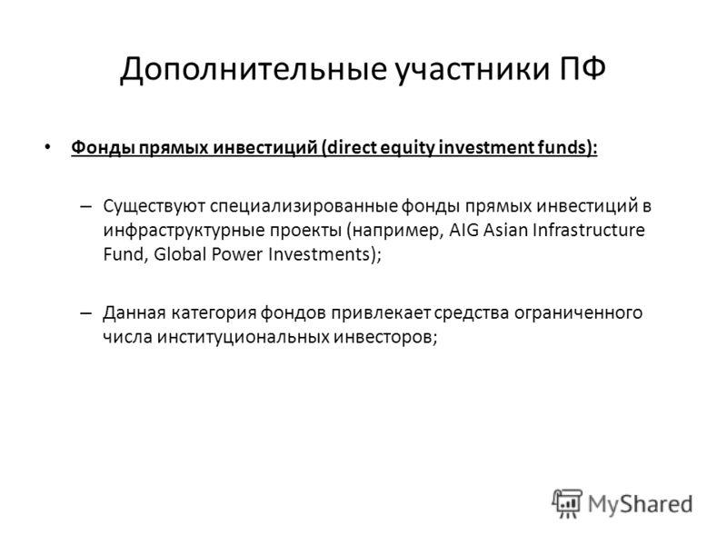Дополнительные участники ПФ Фонды прямых инвестиций (direct equity investment funds): – Существуют специализированные фонды прямых инвестиций в инфраструктурные проекты (например, AIG Asian Infrastructure Fund, Global Power Investments); – Данная кат
