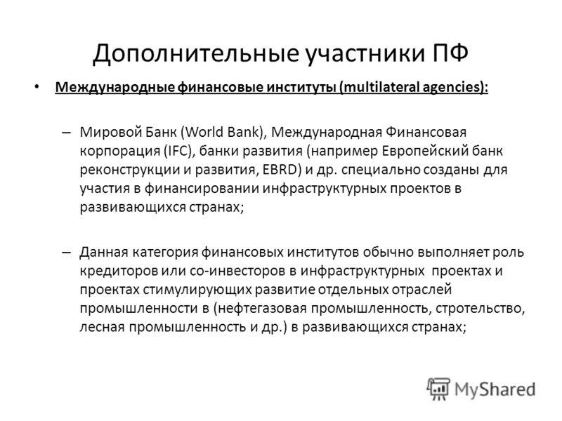 Дополнительные участники ПФ Международные финансовые институты (multilateral agencies): – Мировой Банк (World Bank), Международная Финансовая корпорация (IFC), банки развития (например Европейский банк реконструкции и развития, EBRD) и др. специально