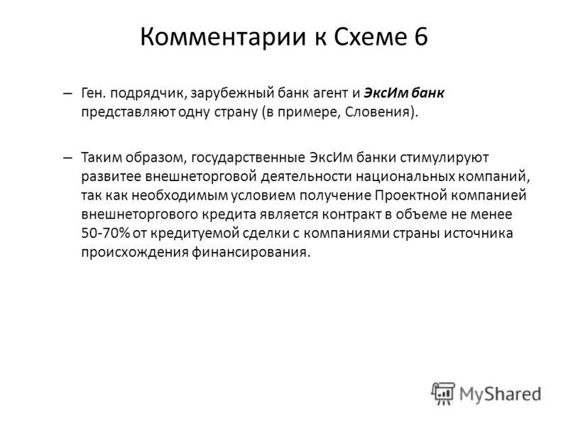 Комментарии к Схеме 6 – Ген. подрядчик, зарубежный банк агент и ЭксИм банк представляют одну страну (в примере, Словения). – Таким образом, государственные ЭксИм банки стимулируют развитее внешнеторговой деятельности национальных компаний, так как не