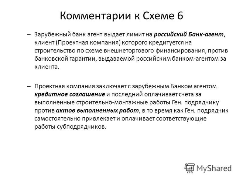 Комментарии к Схеме 6 – Зарубежный банк агент выдает лимит на российский Банк-агент, клиент (Проектная компания) которого кредитуется на строительство по схеме внешнеторгового финансирования, против банковской гарантии, выдаваемой российским банком-а