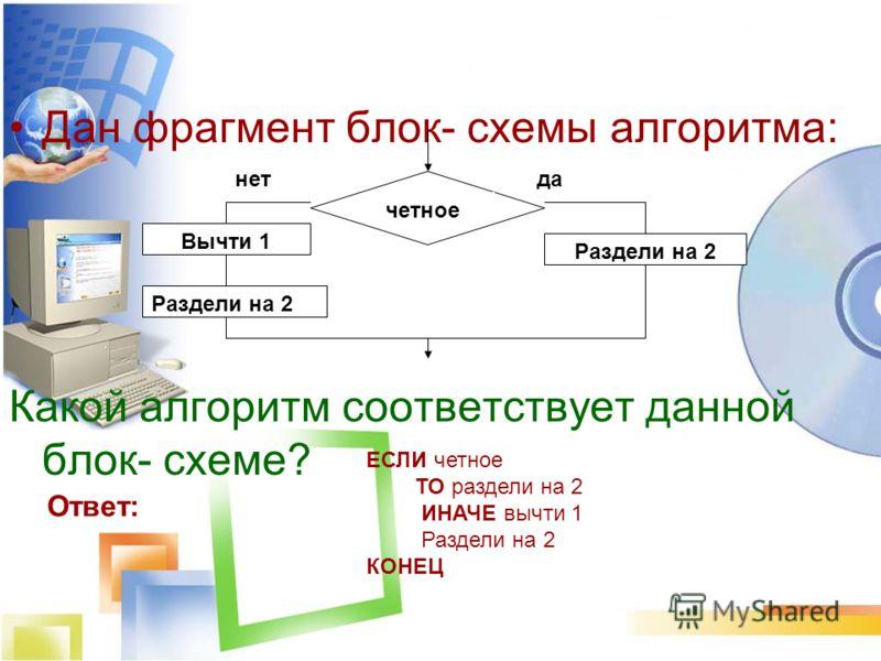 Дан фрагмент блок- схемы алгоритма: Какой алгоритм соответствует данной блок- схеме? четное Раздели на 2 Вычти 1 Раздели на 2 данет Ответ: ЕСЛИ четное ТО раздели на 2 ИНАЧЕ вычти 1 Раздели на 2 КОНЕЦ