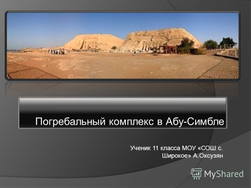 Погребальный комплекс в Абу-Симбле Ученик 11 класса МОУ «СОШ с. Широкое» А.Оксузян