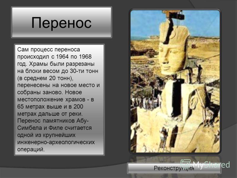 Перенос Сам процесс переноса происходил с 1964 по 1968 год. Храмы были разрезаны на блоки весом до 30-ти тонн (в среднем 20 тонн), перенесены на новое место и собраны заново. Новое местоположение храмов - в 65 метрах выше и в 200 метрах дальше от рек