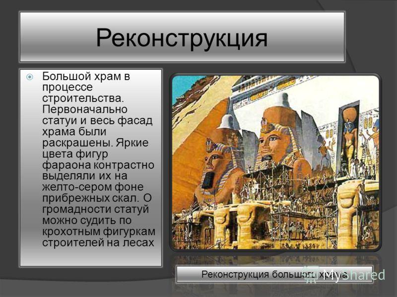 Большой храм в процессе строительства. Первоначально статуи и весь фасад храма были раскрашены. Яркие цвета фигур фараона контрастно выделяли их на желто-сером фоне прибрежных скал. О громадности статуй можно судить по крохотным фигуркам строителей н