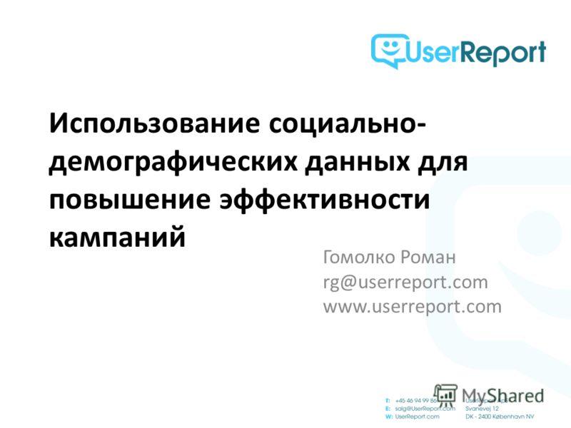 Использование социально- демографических данных для повышение эффективности кампаний Гомолко Роман rg@userreport.com www.userreport.com