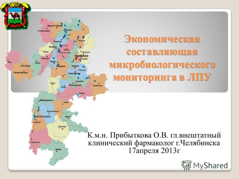 Экономическая составляющая микробиологического мониторинга в ЛПУ К.м.н. Прибыткова О.В. гл.внештатный клинический фармаколог г.Челябинска 17апреля 2013г