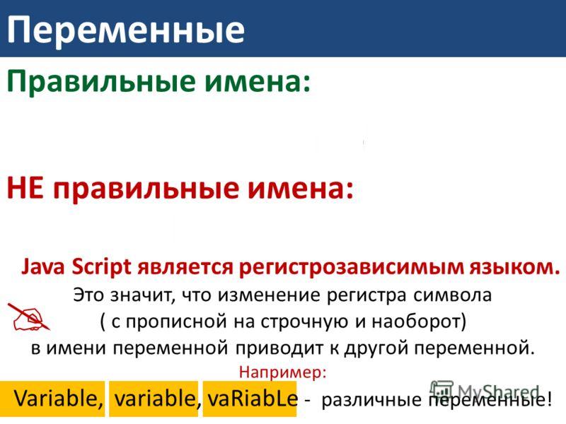 Переменные Правильные имена: НЕ правильные имена: Java Script является регистрозависимым языком. Это значит, что изменение регистра символа ( с прописной на строчную и наоборот) в имени переменной приводит к другой переменной. Например: Variable, var