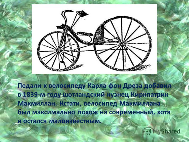 Педали к велосипеду Карла фон Дреза добавил в 1839-м году шотландский кузнец Киркпатрик Макмиллан. Кстати, велосипед Макмиллана был максимально похож на современный, хотя и остался малоизвестным.