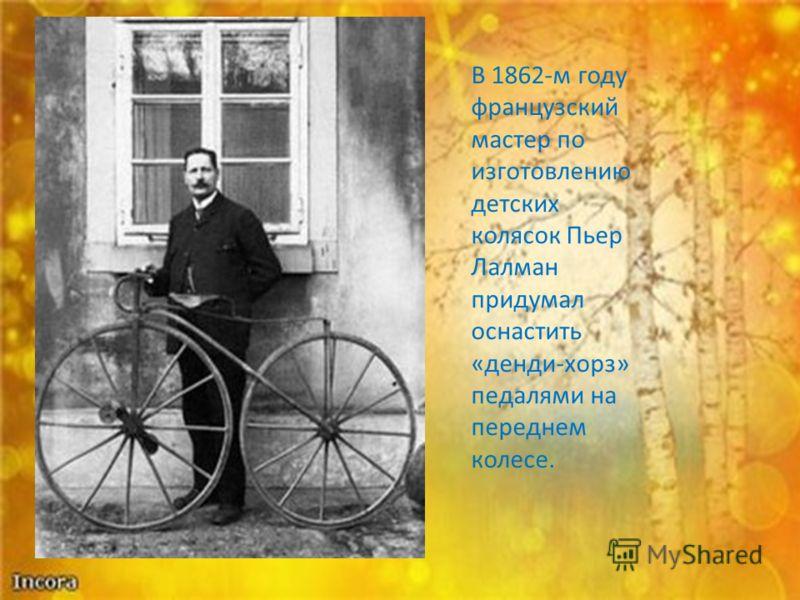 В 1862-м году французский мастер по изготовлению детских колясок Пьер Лалман придумал оснастить «денди-хорз» педалями на переднем колесе.