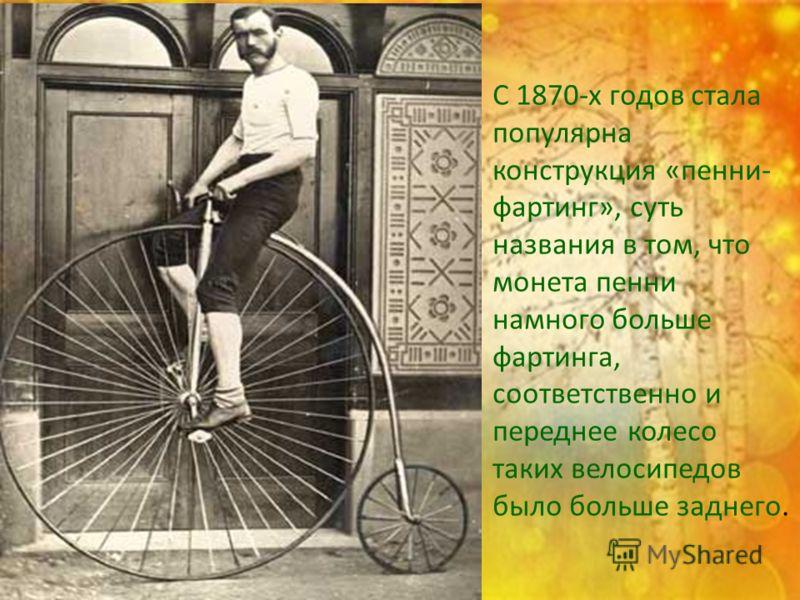 С 1870-х годов стала популярна конструкция «пенни- фартинг», суть названия в том, что монета пенни намного больше фартинга, соответственно и переднее колесо таких велосипедов было больше заднего.