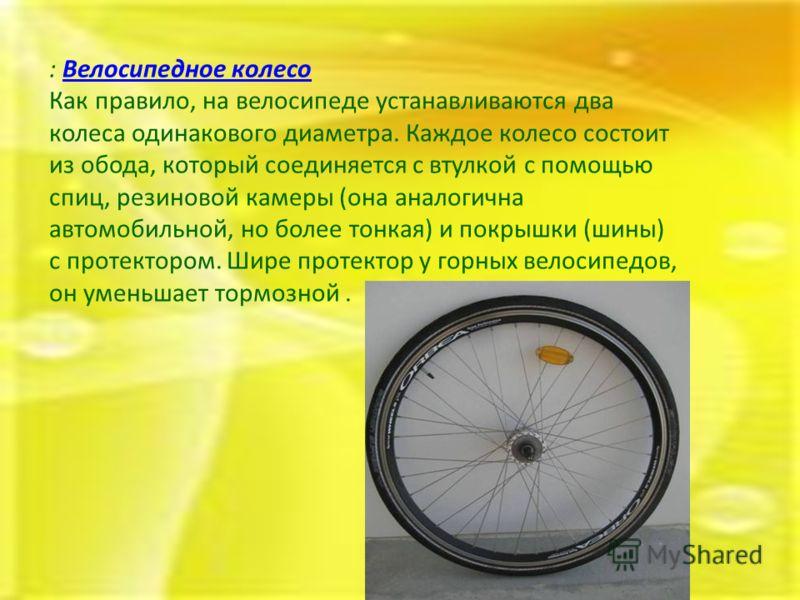 : Велосипедное колесоВелосипедное колесо Как правило, на велосипеде устанавливаются два колеса одинакового диаметра. Каждое колесо состоит из обода, который соединяется с втулкой с помощью спиц, резиновой камеры (она аналогична автомобильной, но боле
