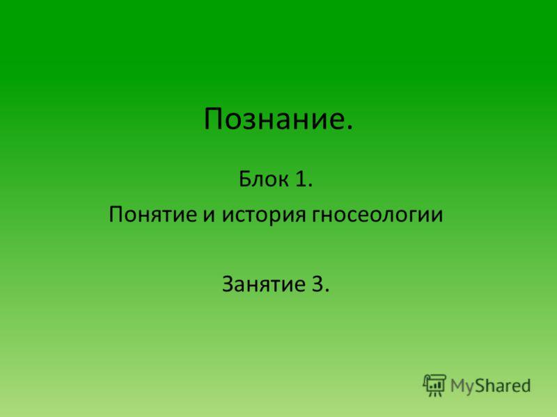 Познание. Блок 1. Понятие и история гносеологии Занятие 3.