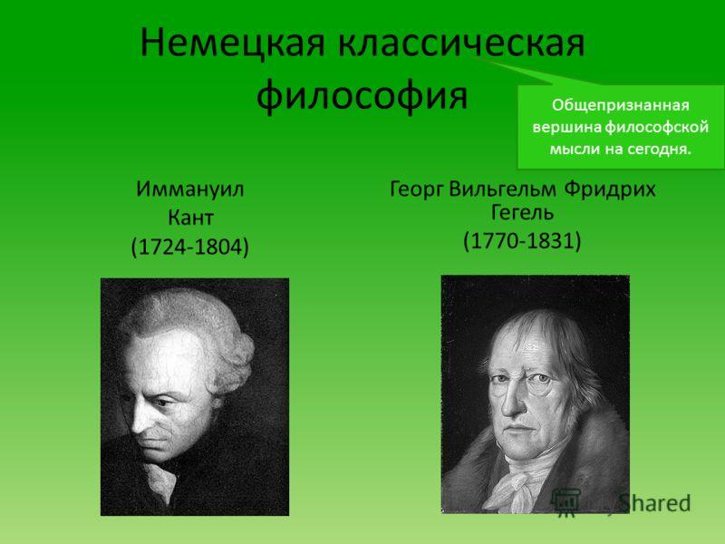 Немецкая классическая философия Иммануил Кант (1724-1804) Георг Вильгельм Фридрих Гегель (1770-1831) Общепризнанная вершина философской мысли на сегодня.