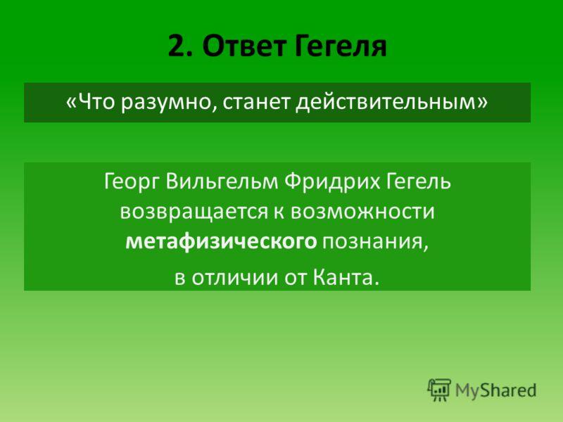 2. Ответ Гегеля Георг Вильгельм Фридрих Гегель возвращается к возможности метафизического познания, в отличии от Канта. «Что разумно, станет действительным»