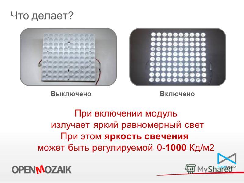 При включении модуль излучает яркий равномерный свет При этом яркость свечения может быть регулируемой 0-1000 Кд/м2 Что делает? Выключено Включено
