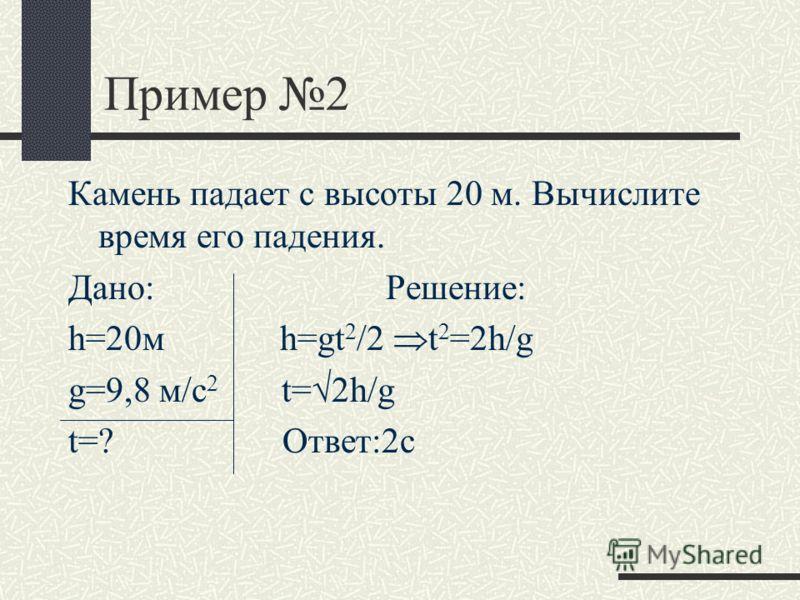 Пример 2 Камень падает с высоты 20 м. Вычислите время его падения. Дано: Решение: h=20м h=gt 2 /2 t 2 =2h/g g=9,8 м/с 2 t= 2h/g t=? Ответ:2с