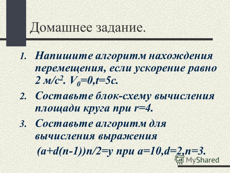 Домашнее задание. 1. Напишите алгоритм нахождения перемещения, если ускорение равно 2 м/с 2. V 0 =0,t=5c. 2. Составьте блок-схему вычисления площади круга при r=4. 3. Составьте алгоритм для вычисления выражения (а+d(n-1))n/2=y при a=10,d=2,n=3.