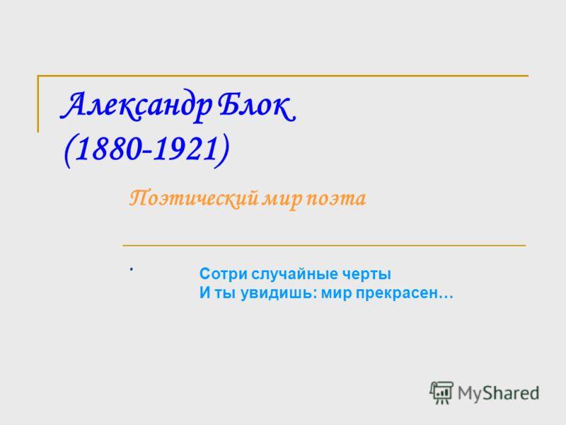Александр Блок (1880-1921) Поэтический мир поэта. Сотри случайные черты И ты увидишь: мир прекрасен…