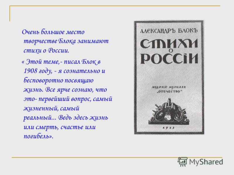 Очень большое место творчестве Блока занимают стихи о России. « Этой теме,- писал Блок в 1908 году, - я сознательно и бесповоротно посвящаю жизнь. Все ярче сознаю, что это- первейший вопрос, самый жизненный, самый реальный... Ведь здесь жизнь или сме
