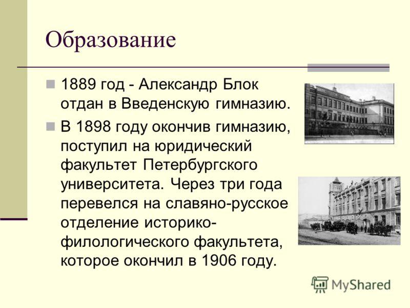 Образование 1889 год - Александр Блок отдан в Введенскую гимназию. В 1898 году окончив гимназию, поступил на юридический факультет Петербургского университета. Через три года перевелся на славяно-русское отделение историко- филологического факультета