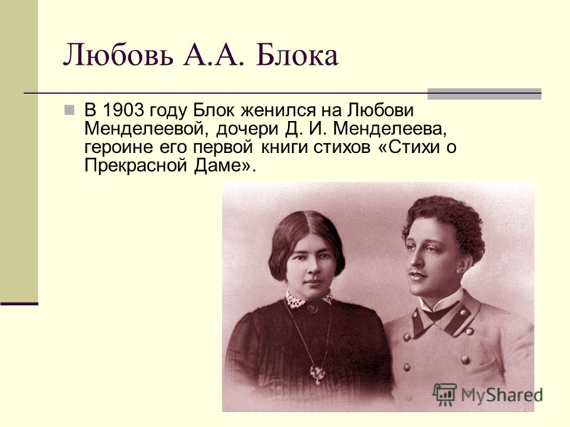 Любовь А.А. Блока В 1903 году Блок женился на Любови Менделеевой, дочери Д. И. Менделеева, героине его первой книги стихов «Стихи о Прекрасной Даме».