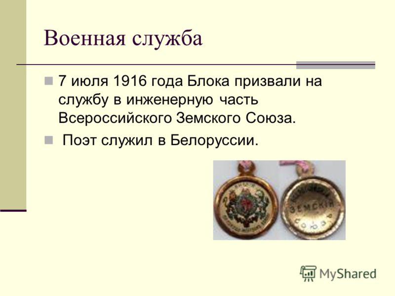 Военная служба 7 июля 1916 года Блока призвали на службу в инженерную часть Всероссийского Земского Союза. Поэт служил в Белоруссии.