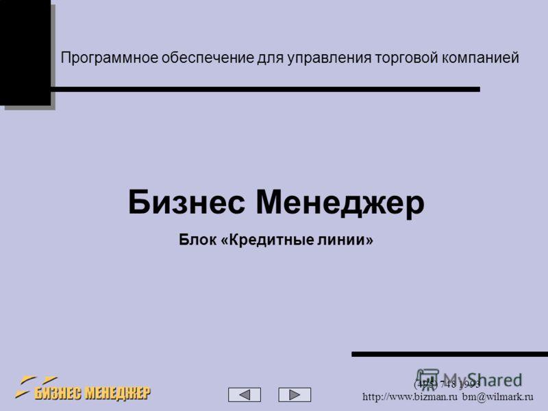 (495) 748 1993 http://www.bizman.ru bm@wilmark.ru Программное обеспечение для управления торговой компанией Бизнес Менеджер Блок «Кредитные линии»