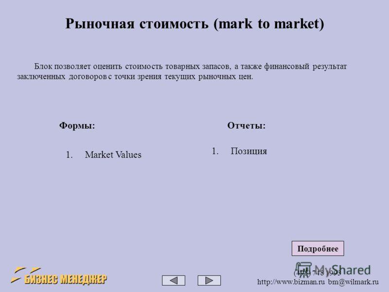 (495) 748 1993 http://www.bizman.ru bm@wilmark.ru Блок позволяет оценить стоимость товарных запасов, а также финансовый результат заключенных договоров с точки зрения текущих рыночных цен. Рыночная стоимость (mark to market) Формы:Отчеты: 1.Market Va