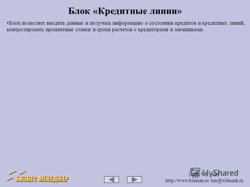 (495) 748 1993 http://www.bizman.ru bm@wilmark.ru Блок «Кредитные линии» Блок позволяет вводить данные и получать информацию о состоянии кредитов и кредитных линий, контролировать процентные ставки и сроки расчетов с кредиторами и заемщиками.