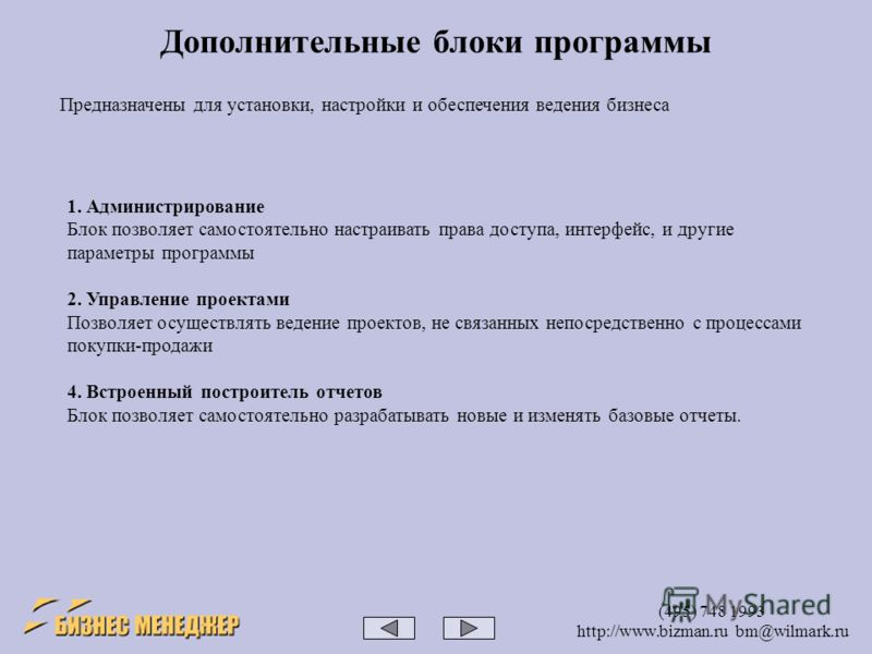 (495) 748 1993 http://www.bizman.ru bm@wilmark.ru Предназначены для установки, настройки и обеспечения ведения бизнеса Дополнительные блоки программы 1. Администрирование Блок позволяет самостоятельно настраивать права доступа, интерфейс, и другие па