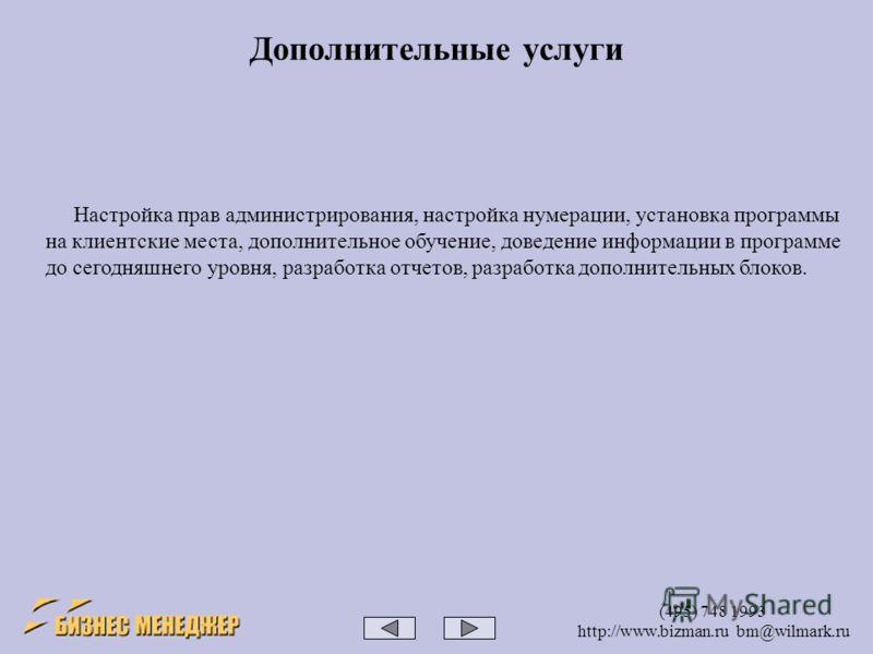 (495) 748 1993 http://www.bizman.ru bm@wilmark.ru Настройка прав администрирования, настройка нумерации, установка программы на клиентские места, дополнительное обучение, доведение информации в программе до сегодняшнего уровня, разработка отчетов, ра