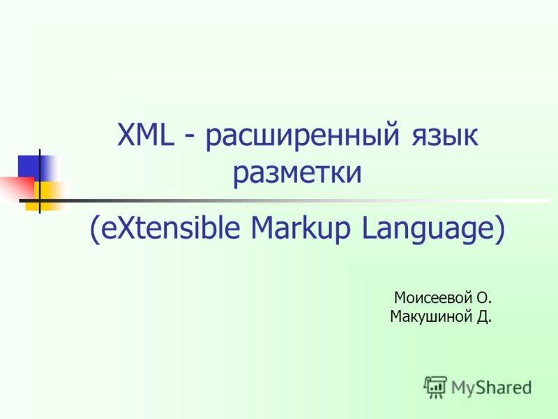 XML - расширенный язык разметки Моисеевой О. Макушиной Д. (eXtensible Markup Language)
