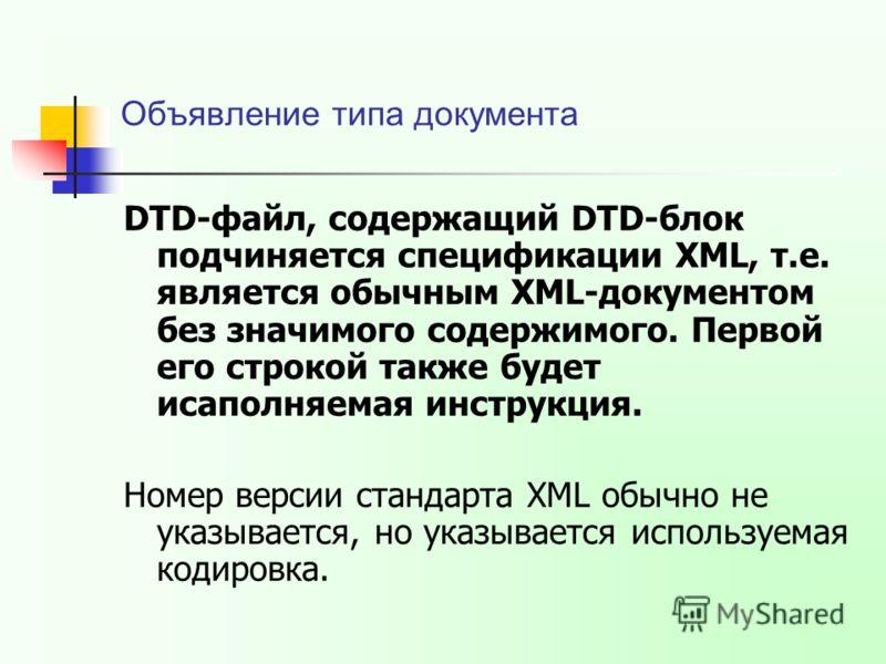 Объявление типа документа DTD-файл, содержащий DTD-блок подчиняется спецификации XML, т.е. является обычным XML-документом без значимого содержимого. Первой его строкой также будет исаполняемая инструкция. Номер версии стандарта XML обычно не указыва