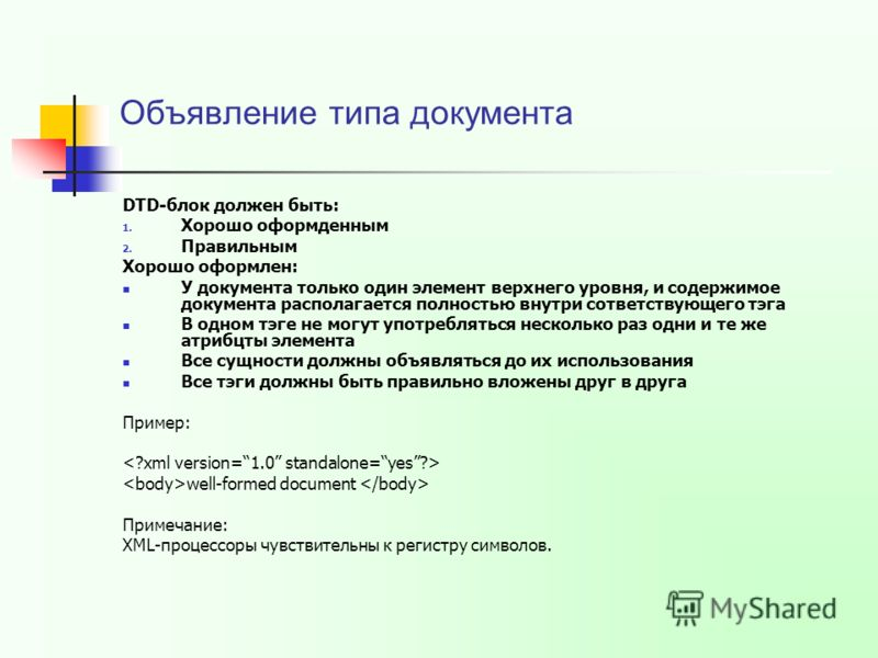 Объявление типа документа DTD-блок должен быть: 1. Хорошо оформденным 2. Правильным Хорошо оформлен: У документа только один элемент верхнего уровня, и содержимое документа располагается полностью внутри сответствующего тэга В одном тэге не могут упо