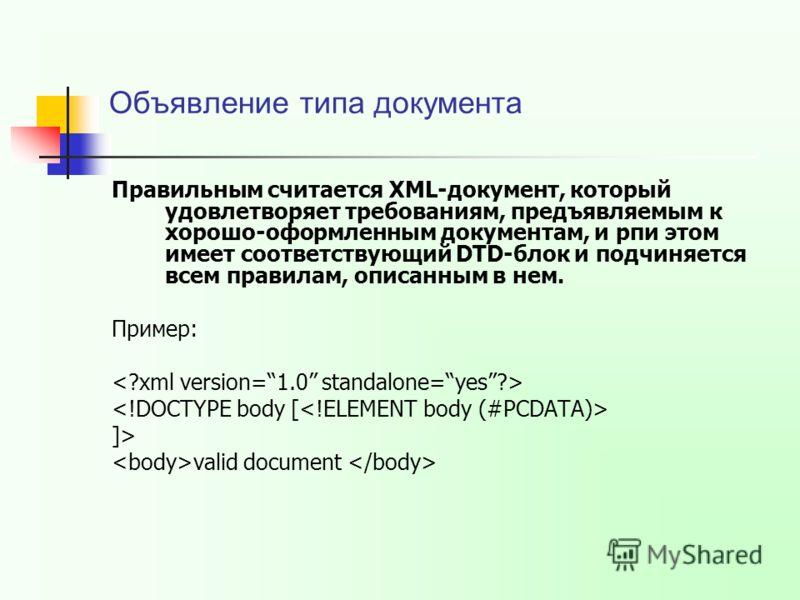 Объявление типа документа Правильным считается XML-документ, который удовлетворяет требованиям, предъявляемым к хорошо-оформленным документам, и рпи этом имеет соответствующий DTD-блок и подчиняется всем правилам, описанным в нем. Пример: ]> valid do
