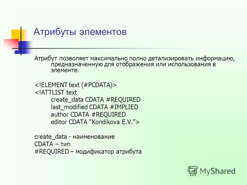 Атрибуты элементов Атрибут позволяет максимально полно детализировать информацию, предназначенную для отображения или использования в элементе.  create_data - наименование CDATA – тип #REQUIRED – модификатор атрибута