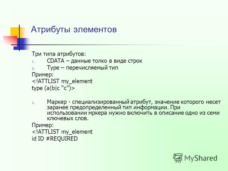 Атрибуты элементов Три типа атрибутов: 1. CDATA – данные толко в виде строк 2. Type – перечисляемый тип Пример:  1. Маркер - специализированный атрибут, значение которого несет заранее предопределенный тип информации. При использовании мркера нужно в