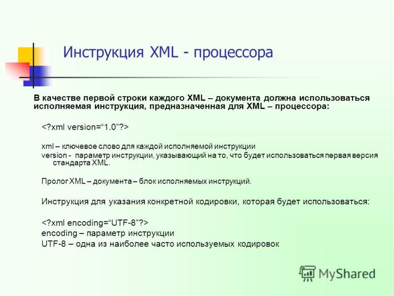 В качестве первой строки каждого XML – документа должна использоваться исполняемая инструкция, предназначенная для XML – процессора: xml – ключевое слово для каждой исполняемой инструкции version - параметр инструкции, указывающий на то, что будет ис