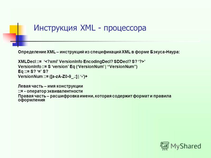 Определение XML – инструкций из спецификаций XML в форме Бэкуса-Наура: XMLDecl ::= VersionInfo ::= S version Eq (VersionNum | VersionNum) Eq ::= S? = S? VersionNum ::= ([a-zA-Z0-9_.:] | -)+ Левая часть – имя конструкции ::= - оператор эквивалентности
