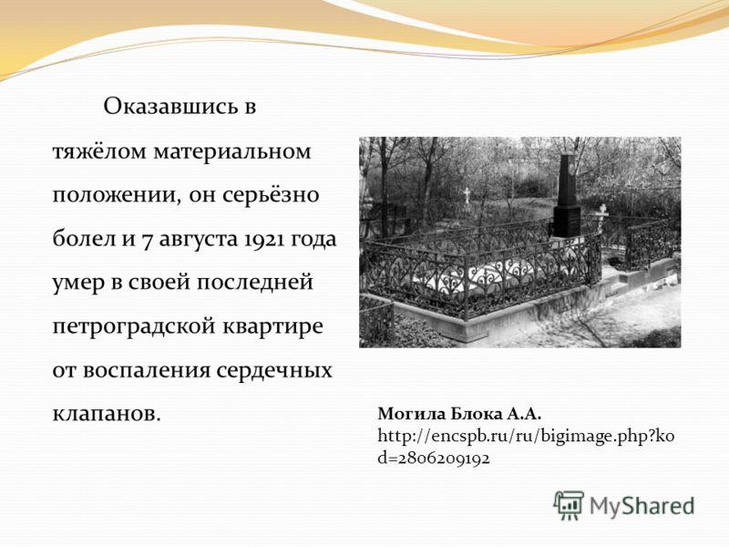 Оказавшись в тяжёлом материальном положении, он серьёзно болел и 7 августа 1921 года умер в своей последней петроградской квартире от воспаления сердечных клапанов. Могила Блока А.А. http://encspb.ru/ru/bigimage.php?ko d=2806209192