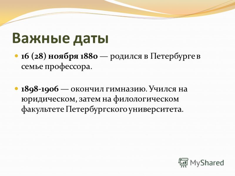 Важные даты 16 (28) ноября 1880 родился в Петербурге в семье профессора. 1898-1906 окончил гимназию. Учился на юридическом, затем на филологическом факультете Петербургского университета.